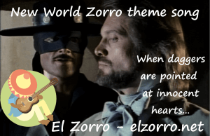 New World Zorro theme song When daggers are pointed at innocent hearts…